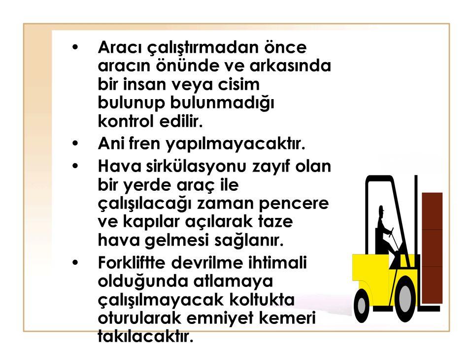 • Aracı çalıştırmadan önce aracın önünde ve arkasında bir insan veya cisim bulunup bulunmadığı kontrol edilir. • Ani fren yapılmayacaktır. • Hava sirk