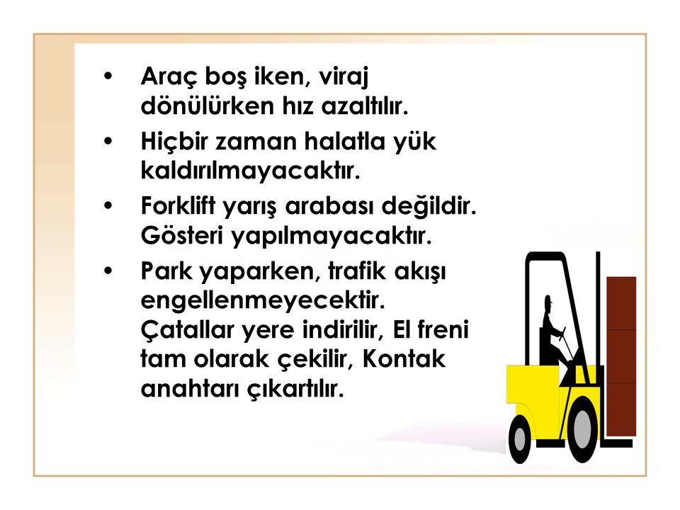 • Araç boş iken, viraj dönülürken hız azaltılır. • Hiçbir zaman halatla yük kaldırılmayacaktır. • Forklift yarış arabası değildir. Gösteri yapılmayaca