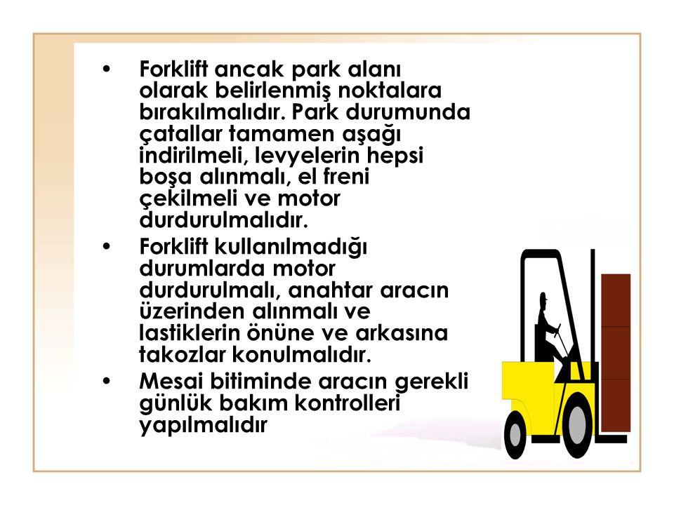 • Forklift ancak park alanı olarak belirlenmiş noktalara bırakılmalıdır. Park durumunda çatallar tamamen aşağı indirilmeli, levyelerin hepsi boşa alın