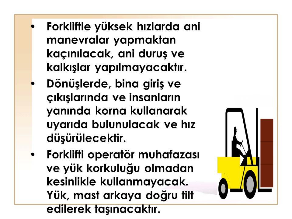 • Forkliftle yüksek hızlarda ani manevralar yapmaktan kaçınılacak, ani duruş ve kalkışlar yapılmayacaktır. • Dönüşlerde, bina giriş ve çıkışlarında ve