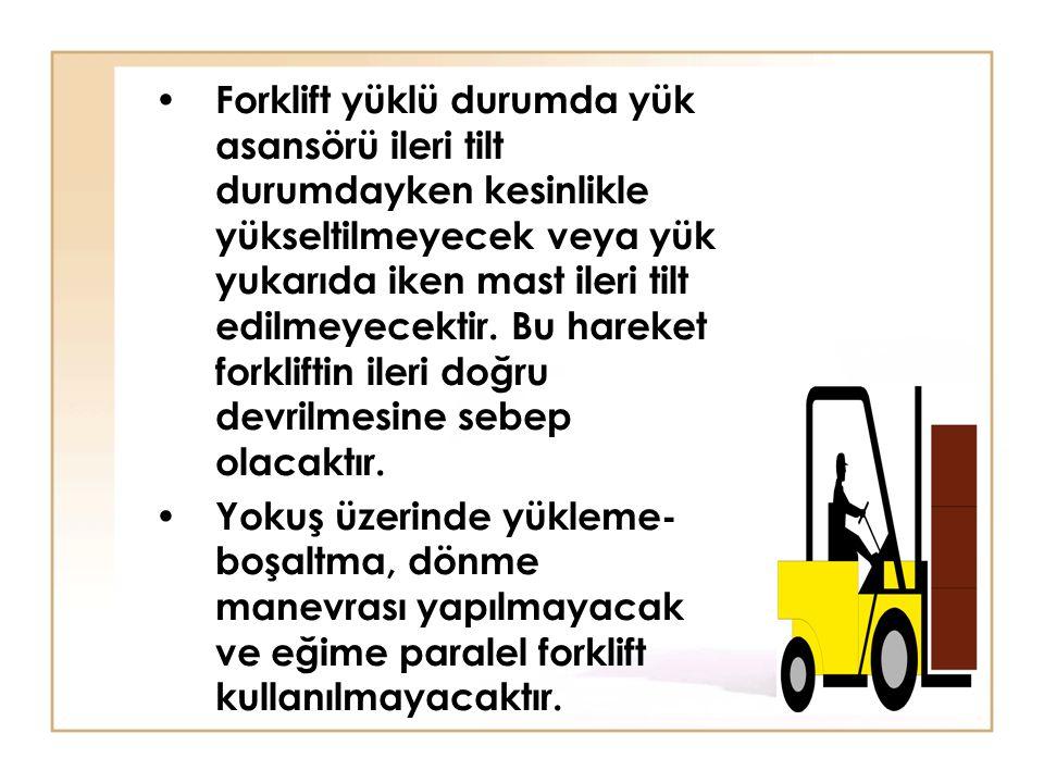 • Forklift yüklü durumda yük asansörü ileri tilt durumdayken kesinlikle yükseltilmeyecek veya yük yukarıda iken mast ileri tilt edilmeyecektir. Bu har