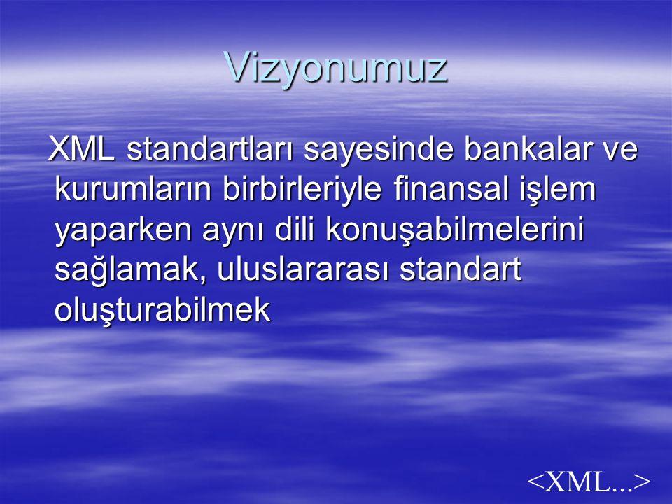 Vizyonumuz XML standartları sayesinde bankalar ve kurumların birbirleriyle finansal işlem yaparken aynı dili konuşabilmelerini sağlamak, uluslararası standart oluşturabilmek XML standartları sayesinde bankalar ve kurumların birbirleriyle finansal işlem yaparken aynı dili konuşabilmelerini sağlamak, uluslararası standart oluşturabilmek