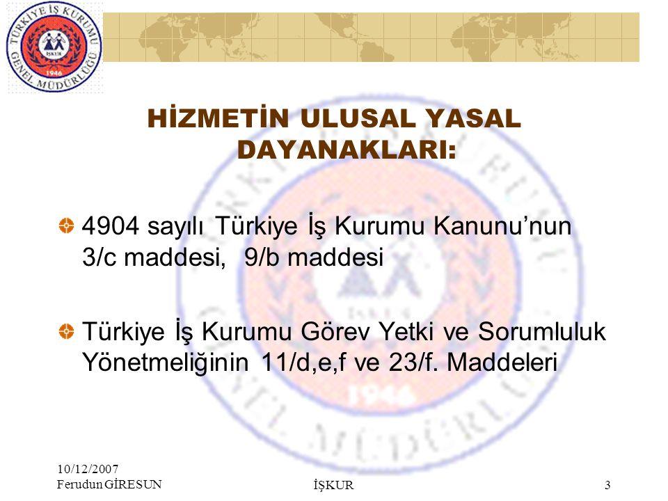 10/12/2007 Ferudun GİRESUN İŞKUR 3 HİZMETİN ULUSAL YASAL DAYANAKLARI: 4904 sayılı Türkiye İş Kurumu Kanunu'nun 3/c maddesi, 9/b maddesi Türkiye İş Kurumu Görev Yetki ve Sorumluluk Yönetmeliğinin 11/d,e,f ve 23/f.
