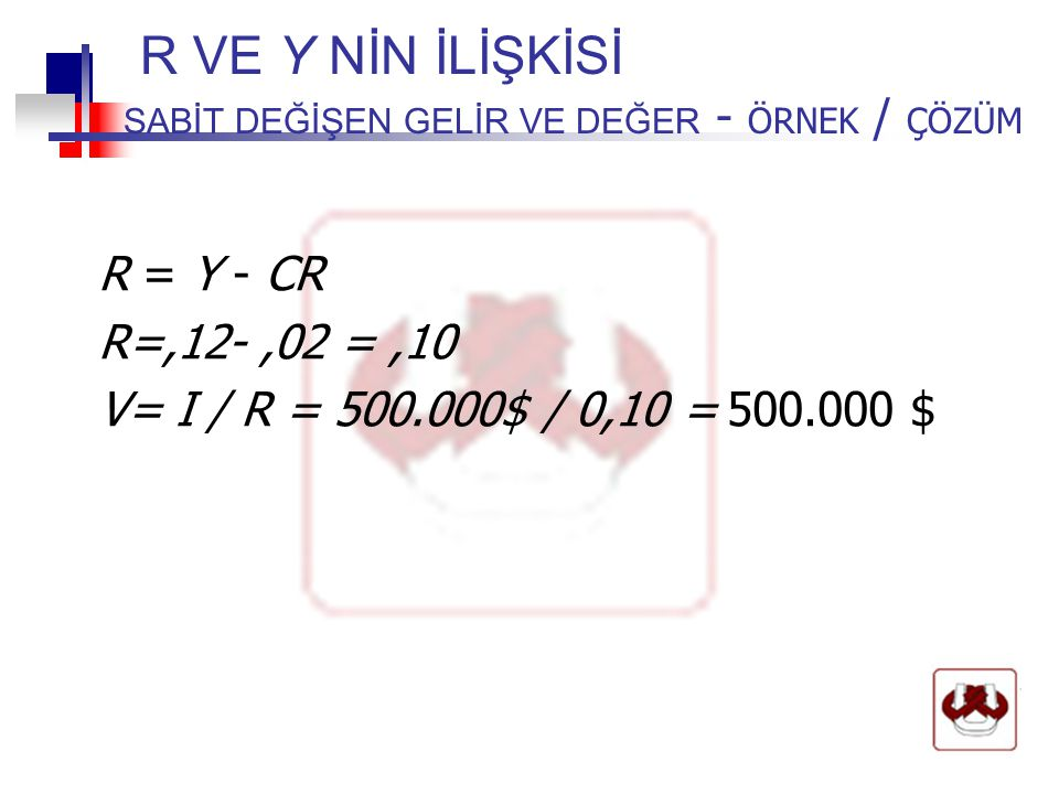 R VE Y NİN İLİŞKİSİ SABİT DEĞİŞEN GELİR VE DEĞER - ÖRNEK / ÇÖZÜM R = Y - CR R=,12-,02 =,10 V= I / R = 500.000$ / 0,10 = 500.000 $
