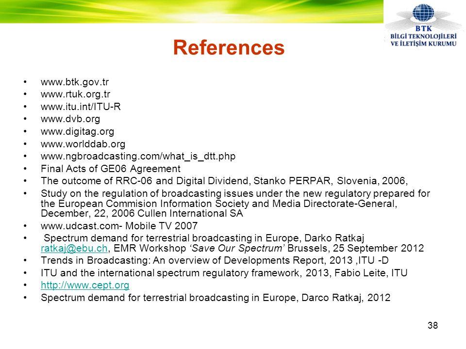 •www.btk.gov.tr •www.rtuk.org.tr •www.itu.int/ITU-R •www.dvb.org •www.digitag.org •www.worlddab.org •www.ngbroadcasting.com/what_is_dtt.php •Final Acts of GE06 Agreement •The outcome of RRC-06 and Digital Dividend, Stanko PERPAR, Slovenia, 2006, •Study on the regulation of broadcasting issues under the new regulatory prepared for the European Commision Information Society and Media Directorate-General, December, 22, 2006 Cullen International SA •www.udcast.com- Mobile TV 2007 • Spectrum demand for terrestrial broadcasting in Europe, Darko Ratkaj ratkaj@ebu.ch, EMR Workshop 'Save Our Spectrum' Brussels, 25 September 2012 ratkaj@ebu.ch •Trends in Broadcasting: An overview of Developments Report, 2013,ITU -D •ITU and the international spectrum regulatory framework, 2013, Fabio Leite, ITU •http://www.cept.orghttp://www.cept.org •Spectrum demand for terrestrial broadcasting in Europe, Darco Ratkaj, 2012 References 38