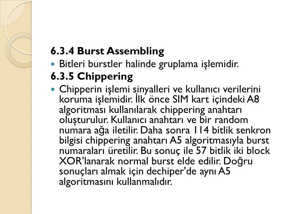 6.3.4 Burst Assembling  Bitleri burstler halinde gruplama işlemidir. 6.3.5 Chippering  Chipperin işlemi sinyalleri ve kullanıcı verilerini koruma iş