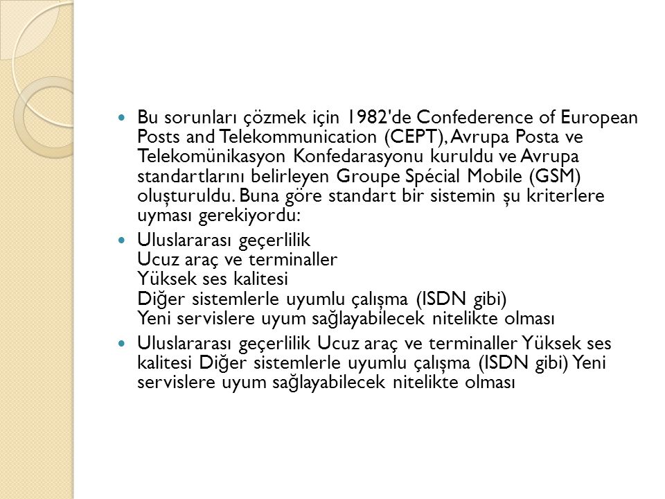  Bu sorunları çözmek için 1982 de Confederence of European Posts and Telekommunication (CEPT), Avrupa Posta ve Telekomünikasyon Konfedarasyonu kuruldu ve Avrupa standartlarını belirleyen Groupe Spécial Mobile (GSM) oluşturuldu.