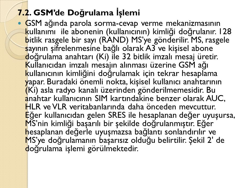 7.2. GSM'de Do ğ rulama İ şlemi  GSM a ğ ında parola sorma-cevap verme mekanizmasının kullanımı ile abonenin (kullanıcının) kimli ğ i do ğ rulanır. 1