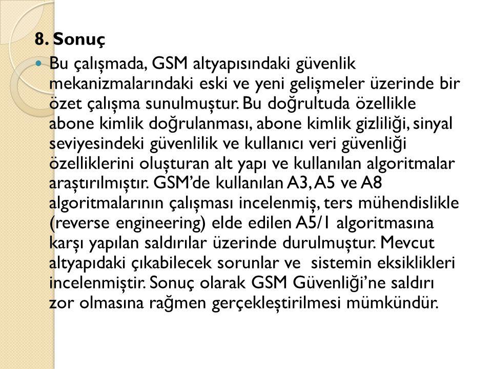 8. Sonuç  Bu çalışmada, GSM altyapısındaki güvenlik mekanizmalarındaki eski ve yeni gelişmeler üzerinde bir özet çalışma sunulmuştur. Bu do ğ rultuda