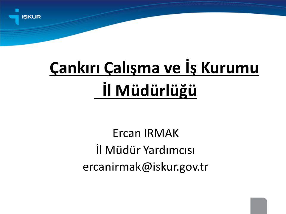 Çankırı Çalışma ve İş Kurumu İl Müdürlüğü Ercan IRMAK İl Müdür Yardımcısı ercanirmak@iskur.gov.tr