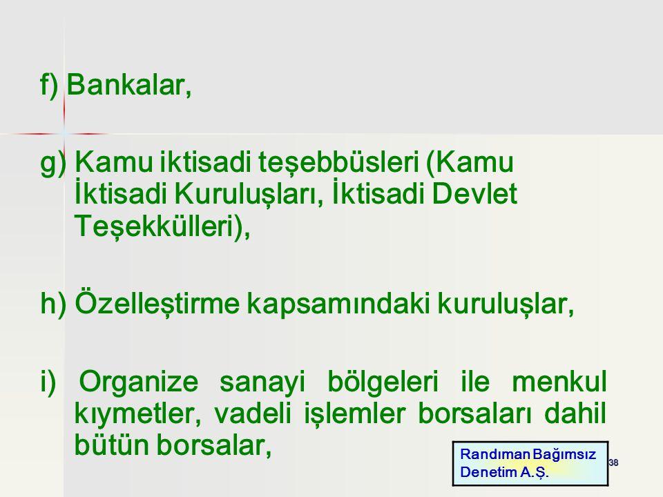 38 f) Bankalar, g) Kamu iktisadi teşebbüsleri (Kamu İktisadi Kuruluşları, İktisadi Devlet Teşekkülleri), h) Özelleştirme kapsamındaki kuruluşlar, i) O