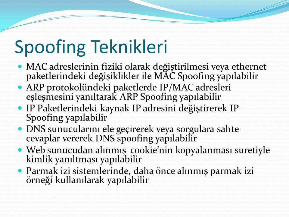 Spoofing Teknikleri  MAC adreslerinin fiziki olarak değiştirilmesi veya ethernet paketlerindeki değişiklikler ile MAC Spoofing yapılabilir  ARP protokolündeki paketlerde IP/MAC adresleri eşleşmesini yanıltarak ARP Spoofing yapılabilir  IP Paketlerindeki kaynak IP adresini değiştirerek IP Spoofing yapılabilir  DNS sunucularını ele geçirerek veya sorgulara sahte cevaplar vererek DNS spoofing yapılabilir  Web sunucudan alınmış cookie'nin kopyalanması suretiyle kimlik yanıltması yapılabilir  Parmak izi sistemlerinde, daha önce alınmış parmak izi örneği kullanılarak yapılabilir