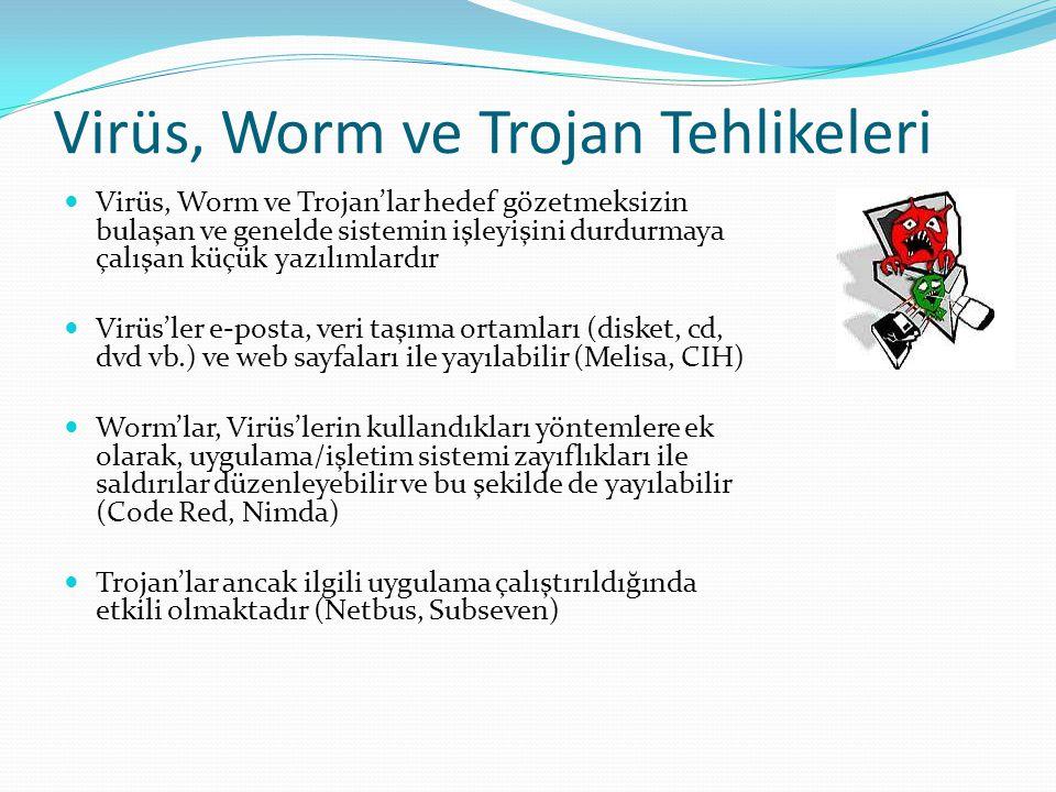 Virüs, Worm ve Trojan Tehlikeleri  Virüs, Worm ve Trojan'lar hedef gözetmeksizin bulaşan ve genelde sistemin işleyişini durdurmaya çalışan küçük yazılımlardır  Virüs'ler e-posta, veri taşıma ortamları (disket, cd, dvd vb.) ve web sayfaları ile yayılabilir (Melisa, CIH)  Worm'lar, Virüs'lerin kullandıkları yöntemlere ek olarak, uygulama/işletim sistemi zayıflıkları ile saldırılar düzenleyebilir ve bu şekilde de yayılabilir (Code Red, Nimda)  Trojan'lar ancak ilgili uygulama çalıştırıldığında etkili olmaktadır (Netbus, Subseven)