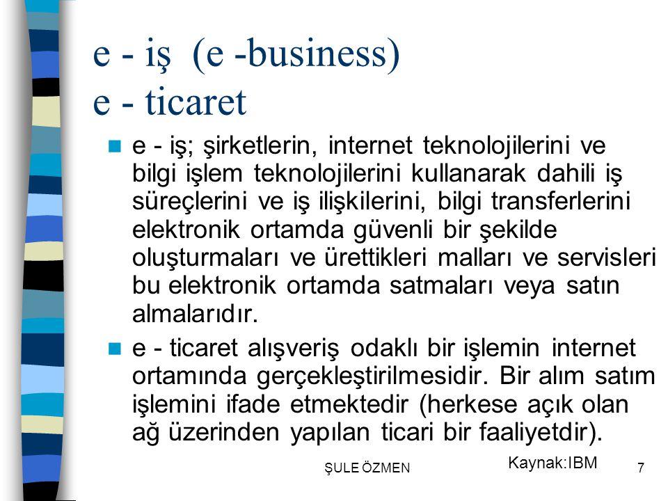 ŞULE ÖZMEN6 e - ticaret, e - iş nedir? Yeni bir kavram yeni bir oluşum olmasından dolayı uzmanlar tarafından farklı tanımlar yapılmaktadır. Ancak bu t