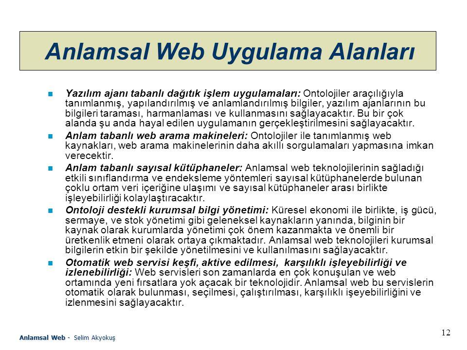 12 Anlamsal Web - Selim Akyokuş Anlamsal Web Uygulama Alanları n Yazılım ajanı tabanlı dağıtık işlem uygulamaları: Ontolojiler araçılığıyla tanımlanmış, yapılandırılmış ve anlamlandırılmış bilgiler, yazılım ajanlarının bu bilgileri taraması, harmanlaması ve kullanmasını sağlayacaktır.