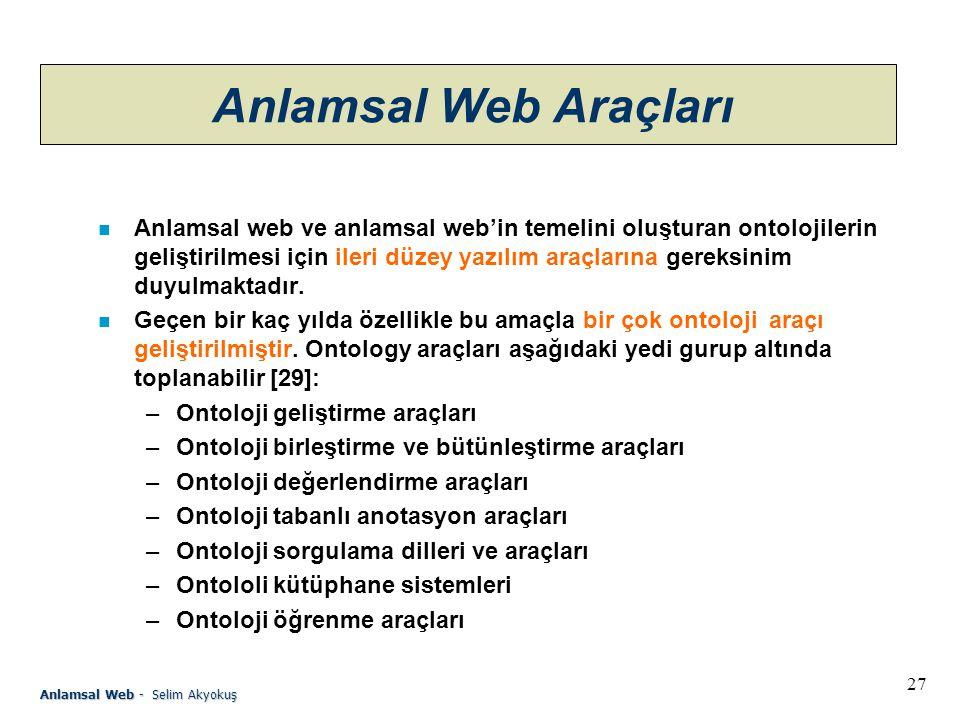 27 Anlamsal Web - Selim Akyokuş Anlamsal Web Araçları n Anlamsal web ve anlamsal web'in temelini oluşturan ontolojilerin geliştirilmesi için ileri düzey yazılım araçlarına gereksinim duyulmaktadır.