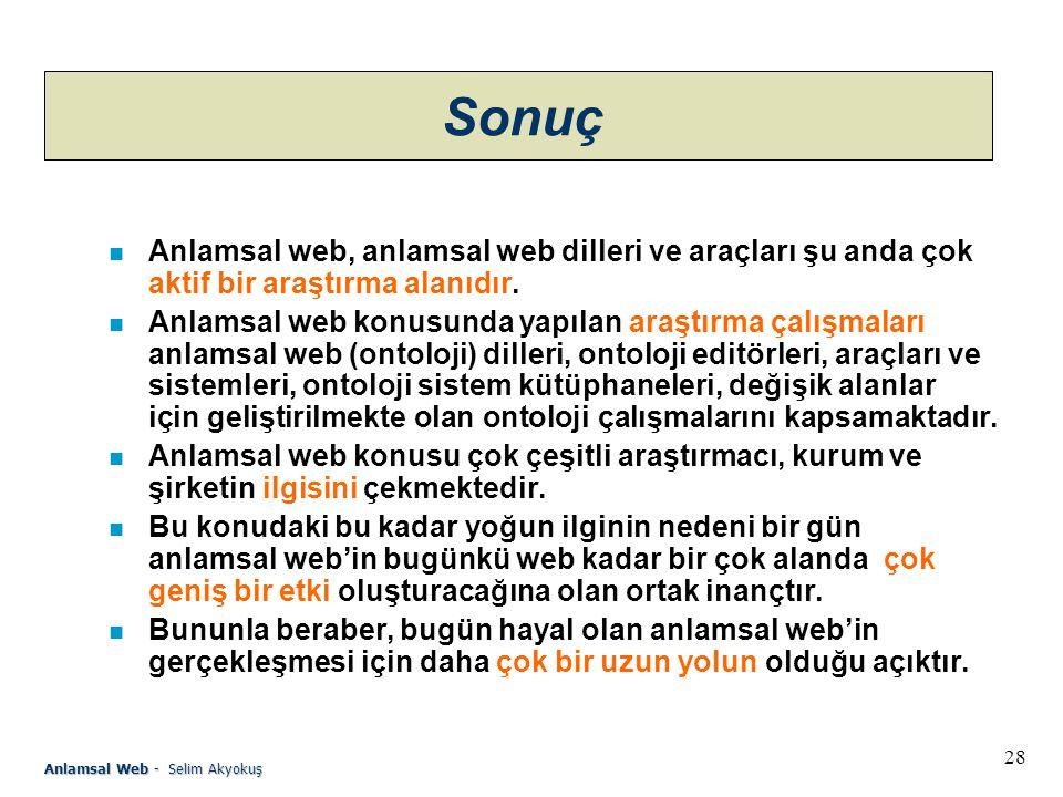 28 Anlamsal Web - Selim Akyokuş Sonuç n Anlamsal web, anlamsal web dilleri ve araçları şu anda çok aktif bir araştırma alanıdır.