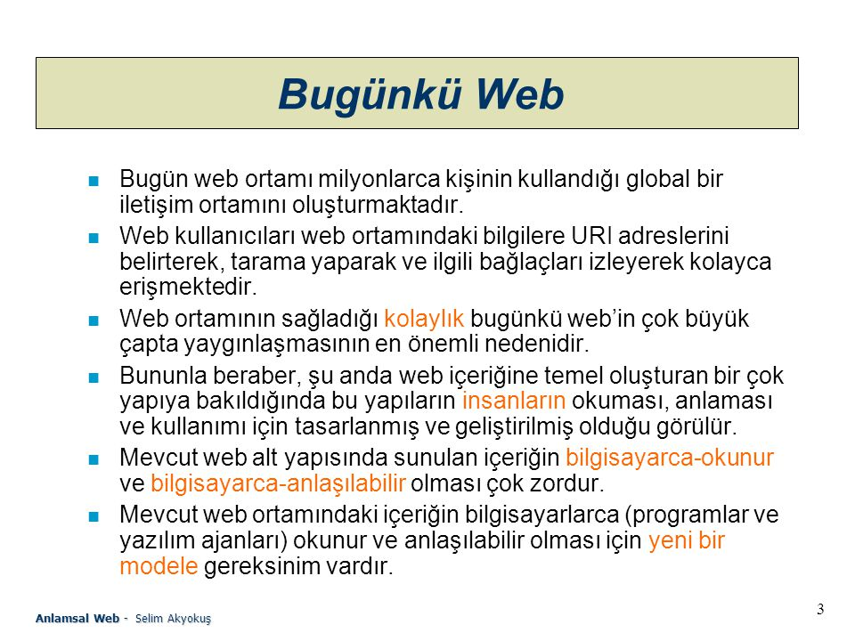 3 Anlamsal Web - Selim Akyokuş Bugünkü Web n Bugün web ortamı milyonlarca kişinin kullandığı global bir iletişim ortamını oluşturmaktadır.