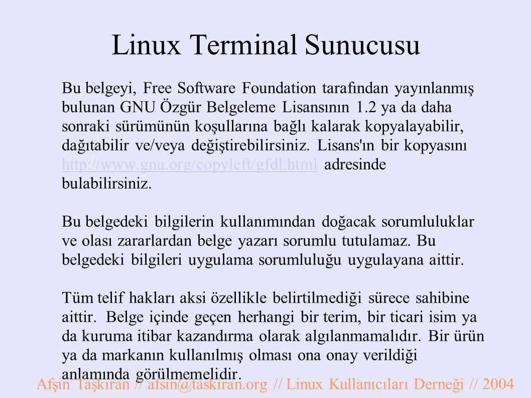 Linux Terminal Sunucusu Bu belgeyi, Free Software Foundation tarafından yayınlanmış bulunan GNU Özgür Belgeleme Lisansının 1.2 ya da daha sonraki sürümünün koşullarına bağlı kalarak kopyalayabilir, dağıtabilir ve/veya değiştirebilirsiniz.