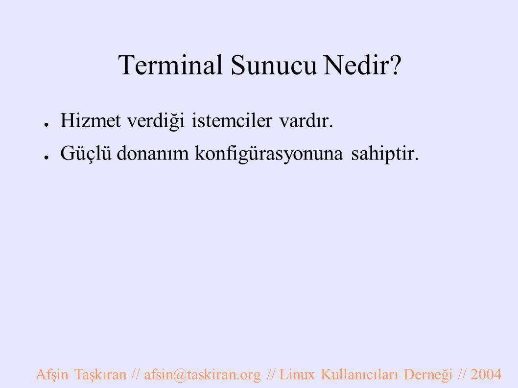 Terminal Sunucu Nedir? ● Hizmet verdiği istemciler vardır. ● Güçlü donanım konfigürasyonuna sahiptir. Afşin Taşkıran // afsin@taskiran.org // Linux Ku