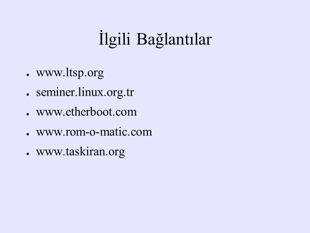 İlgili Bağlantılar ● www.ltsp.org ● seminer.linux.org.tr ● www.etherboot.com ● www.rom-o-matic.com ● www.taskiran.org