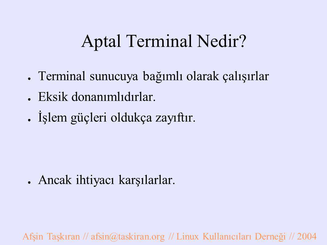 Aptal Terminal Nedir? ● Terminal sunucuya bağımlı olarak çalışırlar ● Eksik donanımlıdırlar. ● İşlem güçleri oldukça zayıftır. ● Ancak ihtiyacı karşıl