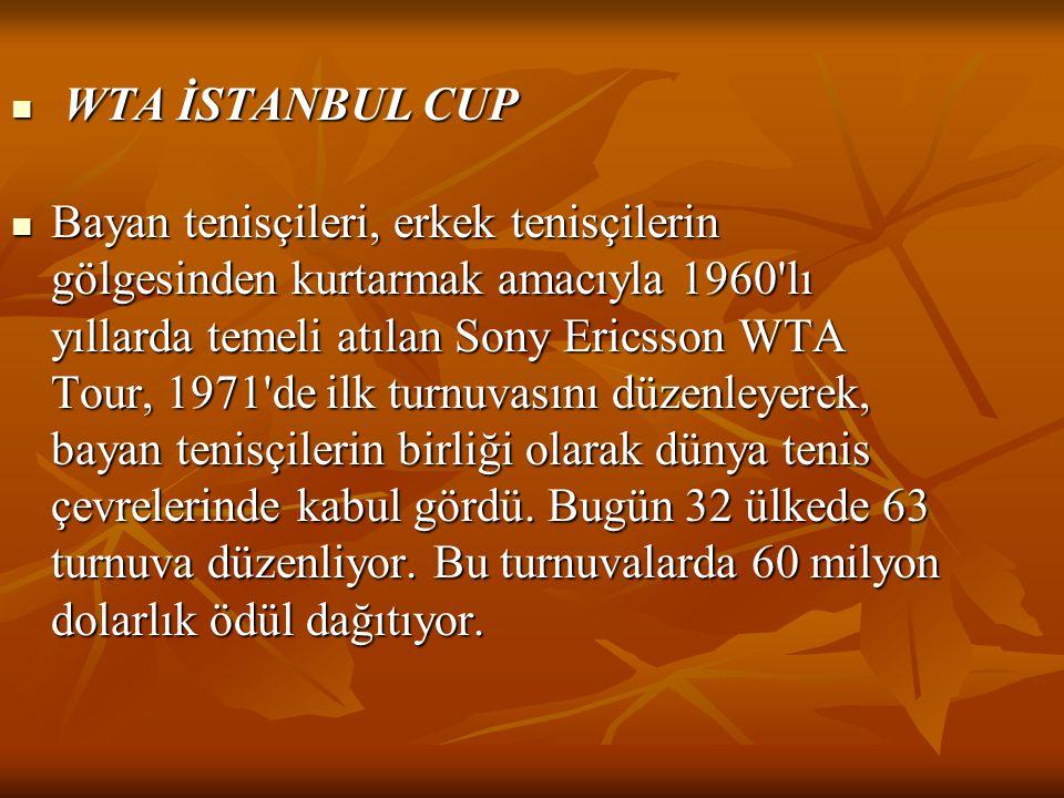  WTA İSTANBUL CUP  Bayan tenisçileri, erkek tenisçilerin gölgesinden kurtarmak amacıyla 1960 lı yıllarda temeli atılan Sony Ericsson WTA Tour, 1971 de ilk turnuvasını düzenleyerek, bayan tenisçilerin birliği olarak dünya tenis çevrelerinde kabul gördü.