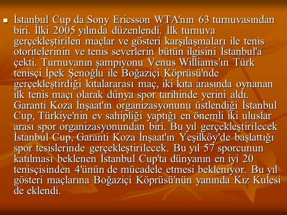  İstanbul Cup da Sony Ericsson WTA'nın 63 turnuvasından biri. İlki 2005 yılında düzenlendi. İlk turnuva gerçekleştirilen maçlar ve gösteri karşılaşma