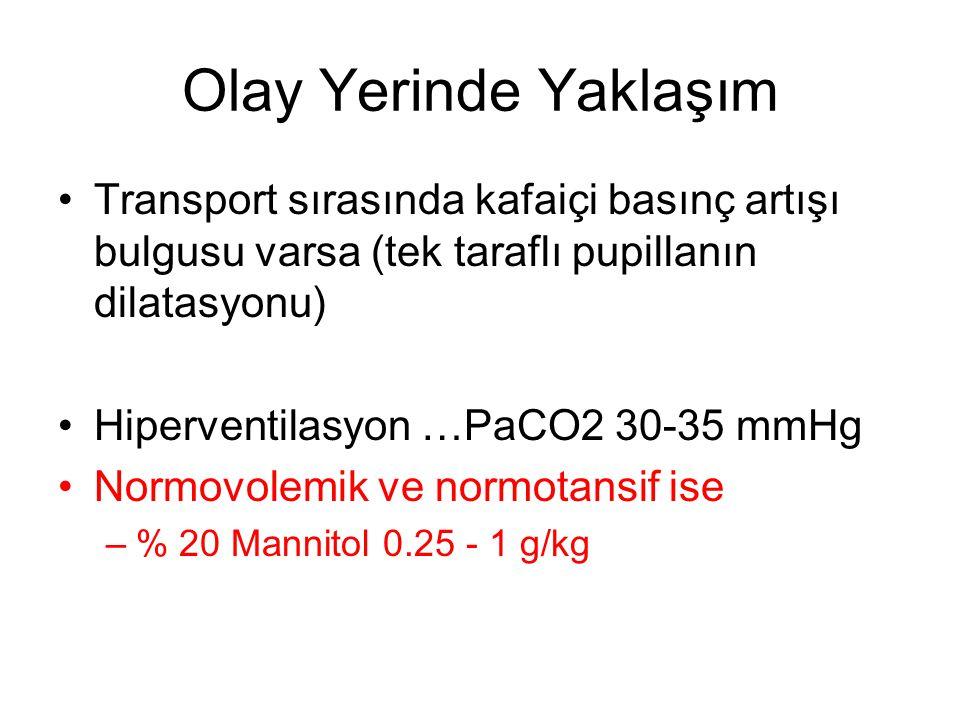 Olay Yerinde Yaklaşım •Transport sırasında kafaiçi basınç artışı bulgusu varsa (tek taraflı pupillanın dilatasyonu) •Hiperventilasyon …PaCO2 30-35 mmH