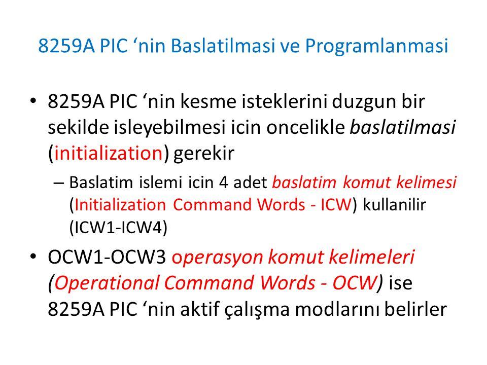 8259A PIC 'nin Baslatilmasi ve Programlanmasi • 8259A PIC 'nin kesme isteklerini duzgun bir sekilde isleyebilmesi icin oncelikle baslatilmasi (initialization) gerekir – Baslatim islemi icin 4 adet baslatim komut kelimesi (Initialization Command Words - ICW) kullanilir (ICW1-ICW4) • OCW1-OCW3 operasyon komut kelimeleri (Operational Command Words - OCW) ise 8259A PIC 'nin aktif çalışma modlarını belirler