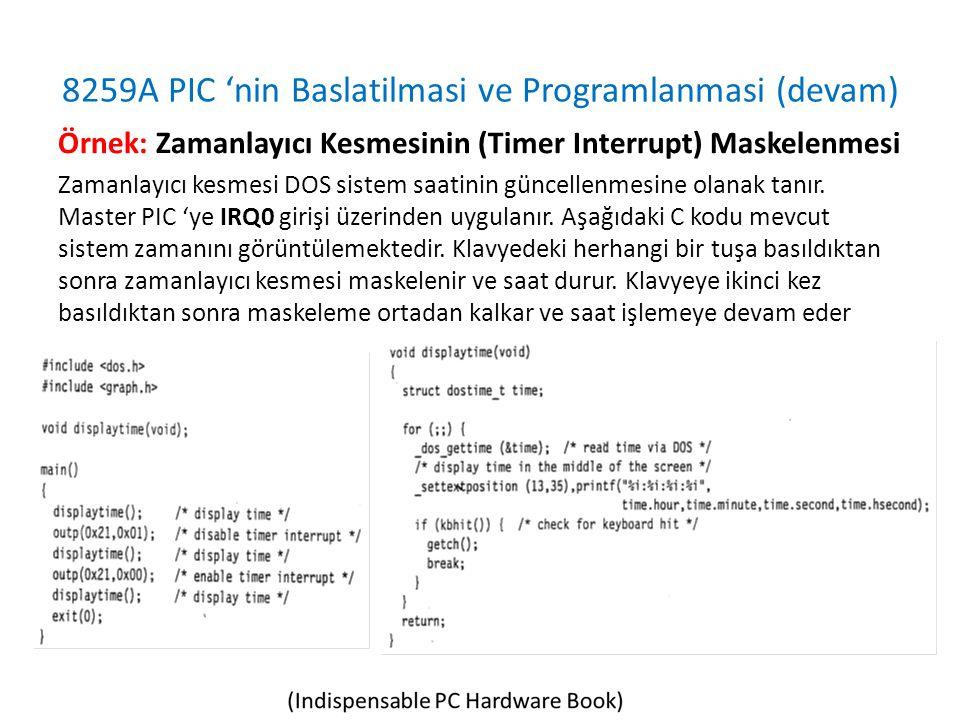 8259A PIC 'nin Baslatilmasi ve Programlanmasi (devam) Örnek: Zamanlayıcı Kesmesinin (Timer Interrupt) Maskelenmesi Zamanlayıcı kesmesi DOS sistem saatinin güncellenmesine olanak tanır.