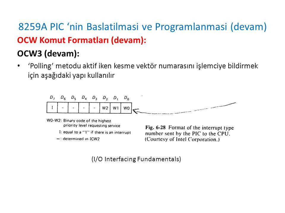 8259A PIC 'nin Baslatilmasi ve Programlanmasi (devam) OCW3 (devam): • 'Polling' metodu aktif iken kesme vektör numarasını işlemciye bildirmek için aşağıdaki yapı kullanılır OCW Komut Formatları (devam): (I/O Interfacing Fundamentals)