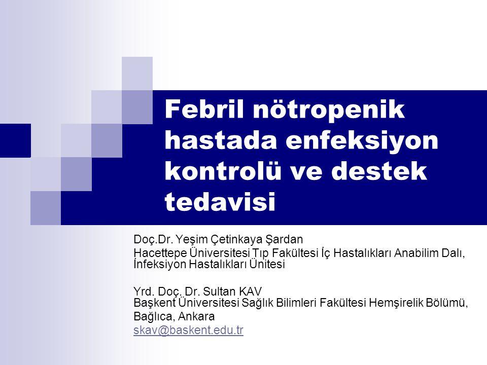 Febril nötropenik hastada enfeksiyon kontrolü ve destek tedavisi Doç.Dr. Yeşim Çetinkaya Şardan Hacettepe Üniversitesi Tıp Fakültesi İç Hastalıkları A