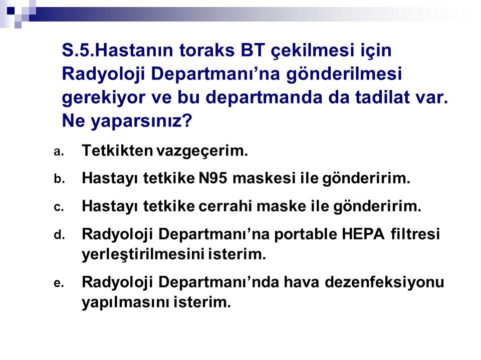 S.5.Hastanın toraks BT çekilmesi için Radyoloji Departmanı'na gönderilmesi gerekiyor ve bu departmanda da tadilat var. Ne yaparsınız? a. Tetkikten vaz