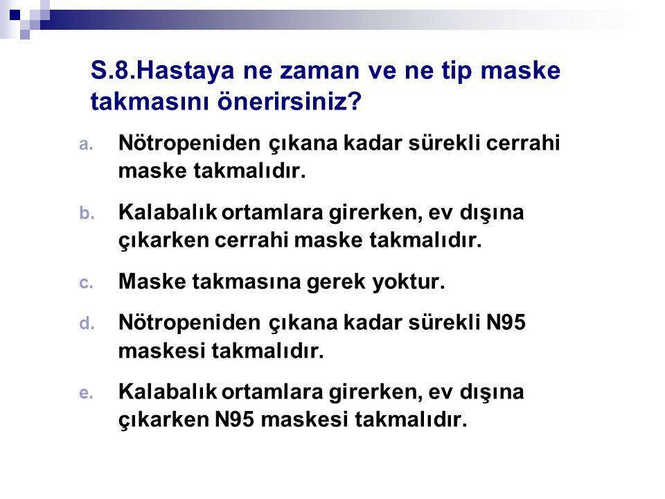 S.8.Hastaya ne zaman ve ne tip maske takmasını önerirsiniz? a. Nötropeniden çıkana kadar sürekli cerrahi maske takmalıdır. b. Kalabalık ortamlara gire