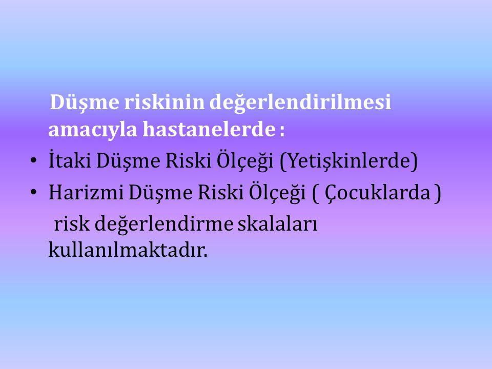 Düşme riskinin değerlendirilmesi amacıyla hastanelerde : • İtaki Düşme Riski Ölçeği (Yetişkinlerde) • Harizmi Düşme Riski Ölçeği ( Çocuklarda ) risk d