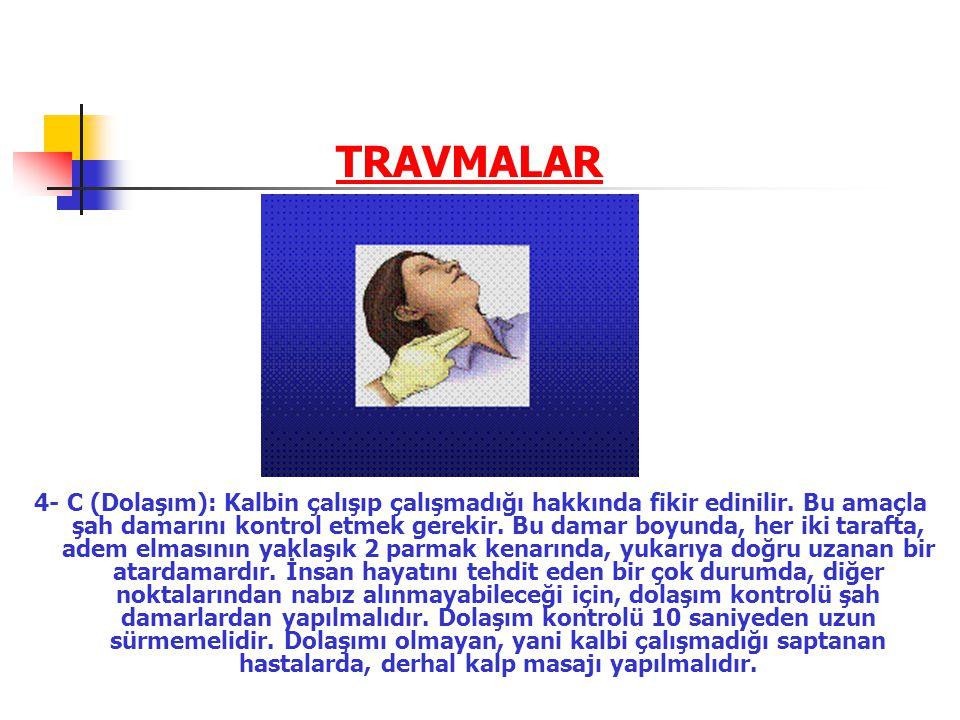 TRAVMALAR 4- C (Dolaşım): Kalbin çalışıp çalışmadığı hakkında fikir edinilir. Bu amaçla şah damarını kontrol etmek gerekir. Bu damar boyunda, her iki