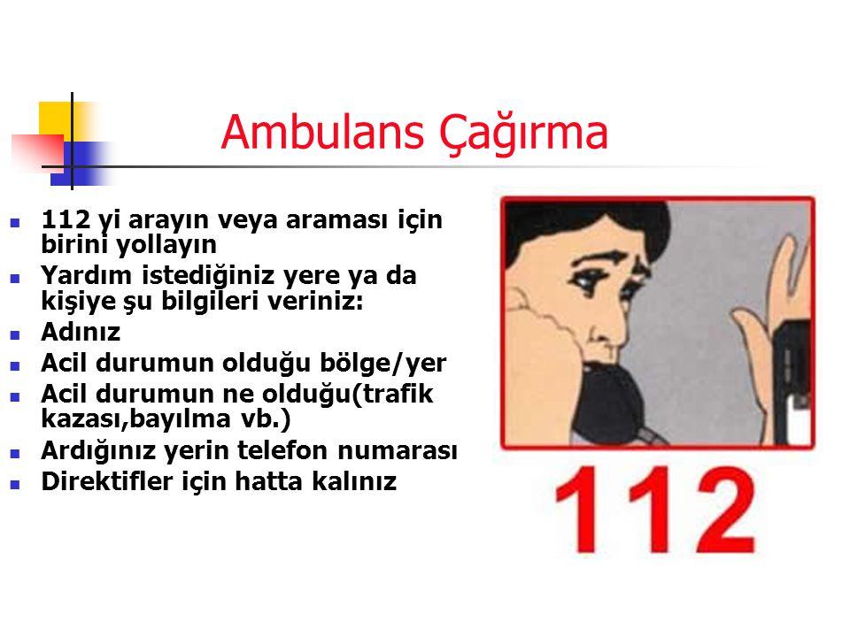 Ambulans Çağırma  112 yi arayın veya araması için birini yollayın  Yardım istediğiniz yere ya da kişiye şu bilgileri veriniz:  Adınız  Acil durumun olduğu bölge/yer  Acil durumun ne olduğu(trafik kazası,bayılma vb.)  Ardığınız yerin telefon numarası  Direktifler için hatta kalınız