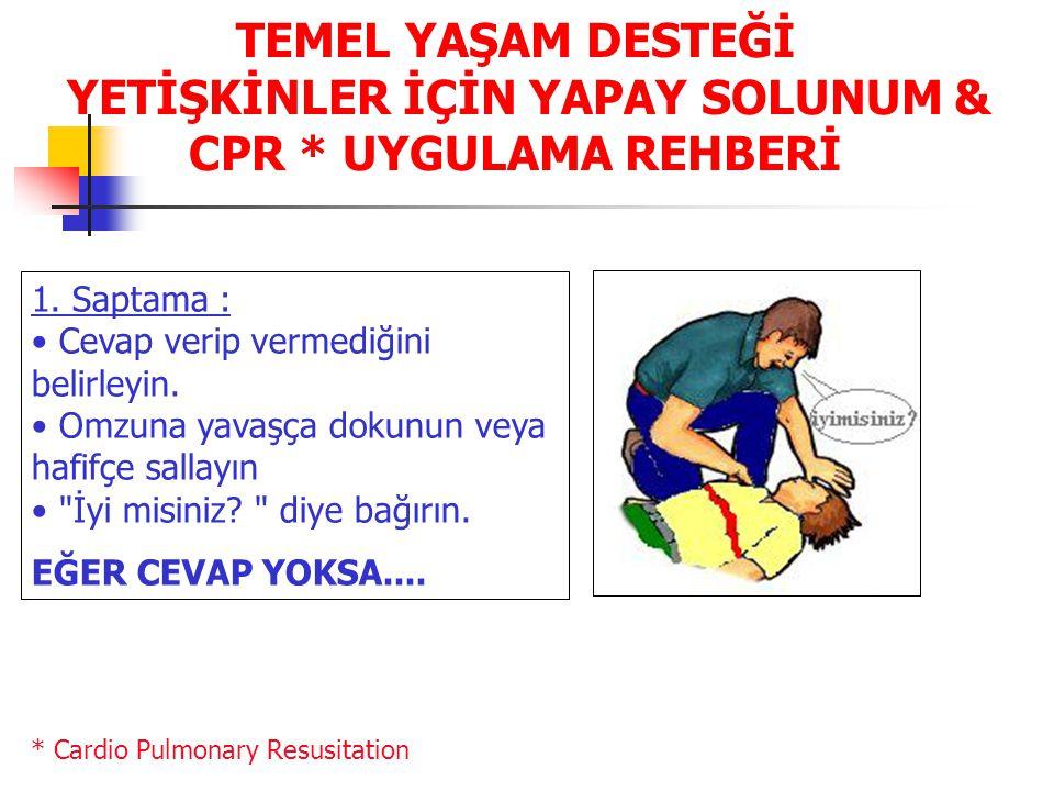 TEMEL YAŞAM DESTEĞİ YETİŞKİNLER İÇİN YAPAY SOLUNUM & CPR * UYGULAMA REHBERİ 1. Saptama : • Cevap verip vermediğini belirleyin. • Omzuna yavaşça dokunu