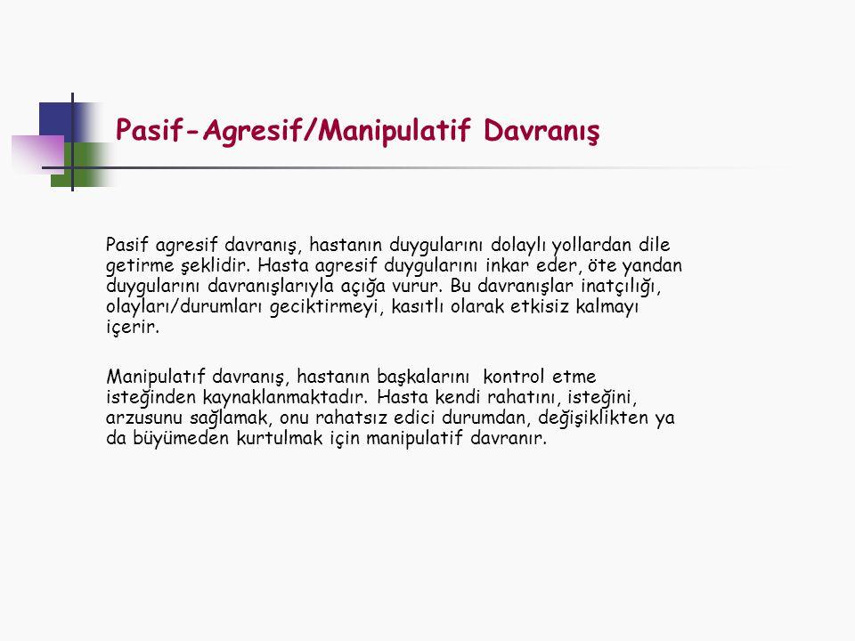 Pasif-Agresif/Manipulatif Davranış Pasif agresif davranış, hastanın duygularını dolaylı yollardan dile getirme şeklidir. Hasta agresif duygularını ink