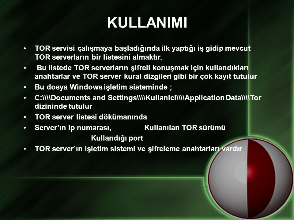 KULLANIMI •TOR servisi çalışmaya başladığında ilk yaptığı iş gidip mevcut TOR serverların bir listesini almaktır. • Bu listede TOR serverların şifreli