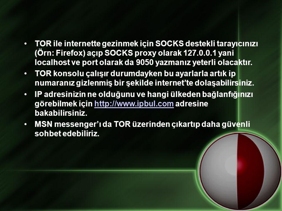 •TOR ile internette gezinmek için SOCKS destekli tarayıcınızı (Örn: Firefox) açıp SOCKS proxy olarak 127.0.0.1 yani localhost ve port olarak da 9050 y