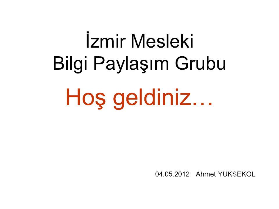 İzmir Mesleki Bilgi Paylaşım Grubu Hoş geldiniz… 04.05.2012 Ahmet YÜKSEKOL