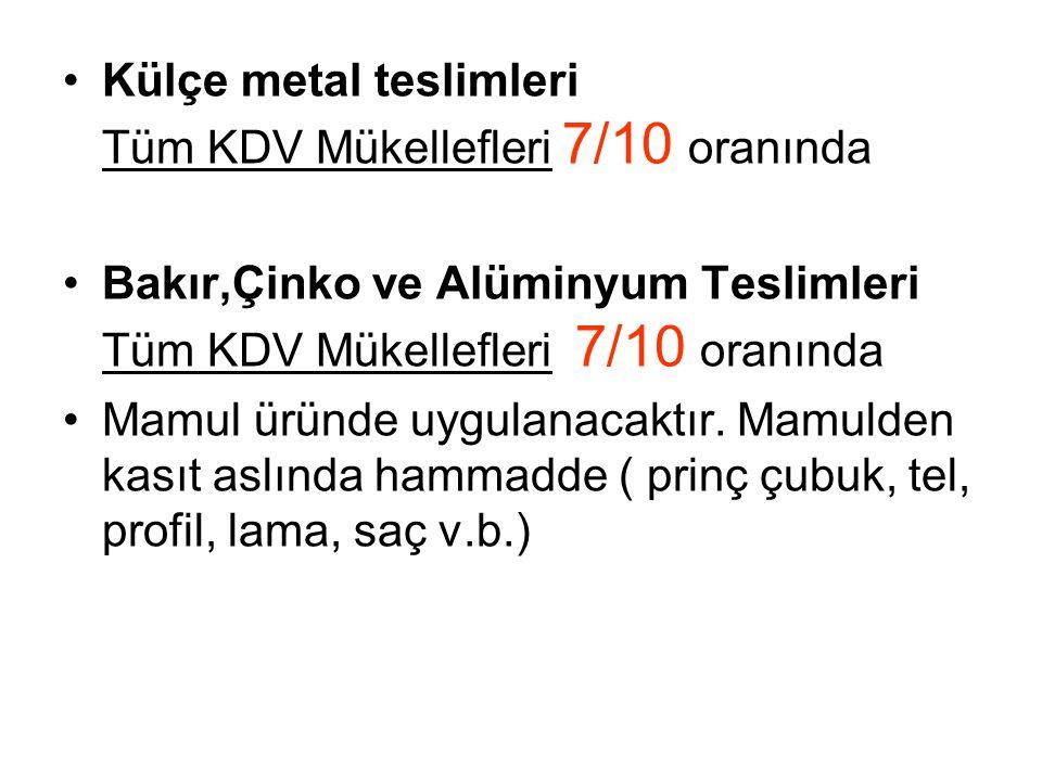 •Külçe metal teslimleri Tüm KDV Mükellefleri 7/10 oranında •Bakır,Çinko ve Alüminyum Teslimleri Tüm KDV Mükellefleri 7/10 oranında •Mamul üründe uygulanacaktır.