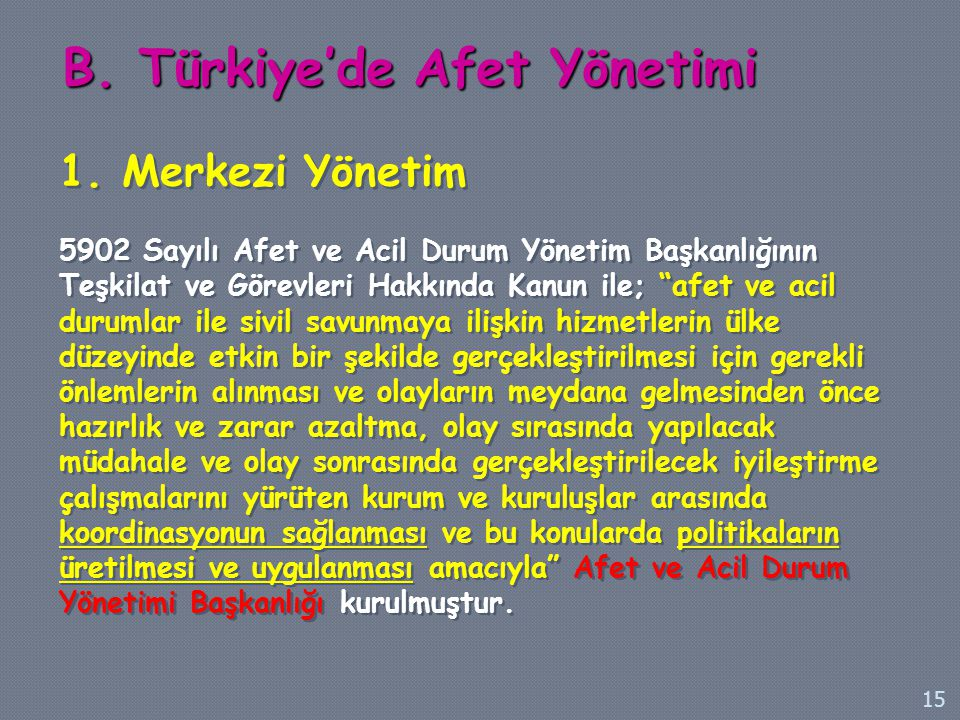 """B. Türkiye'de Afet Yönetimi 1. Merkezi Yönetim 5902 Sayılı Afet ve Acil Durum Yönetim Başkanlığının Teşkilat ve Görevleri Hakkında Kanun ile; """"afet ve"""