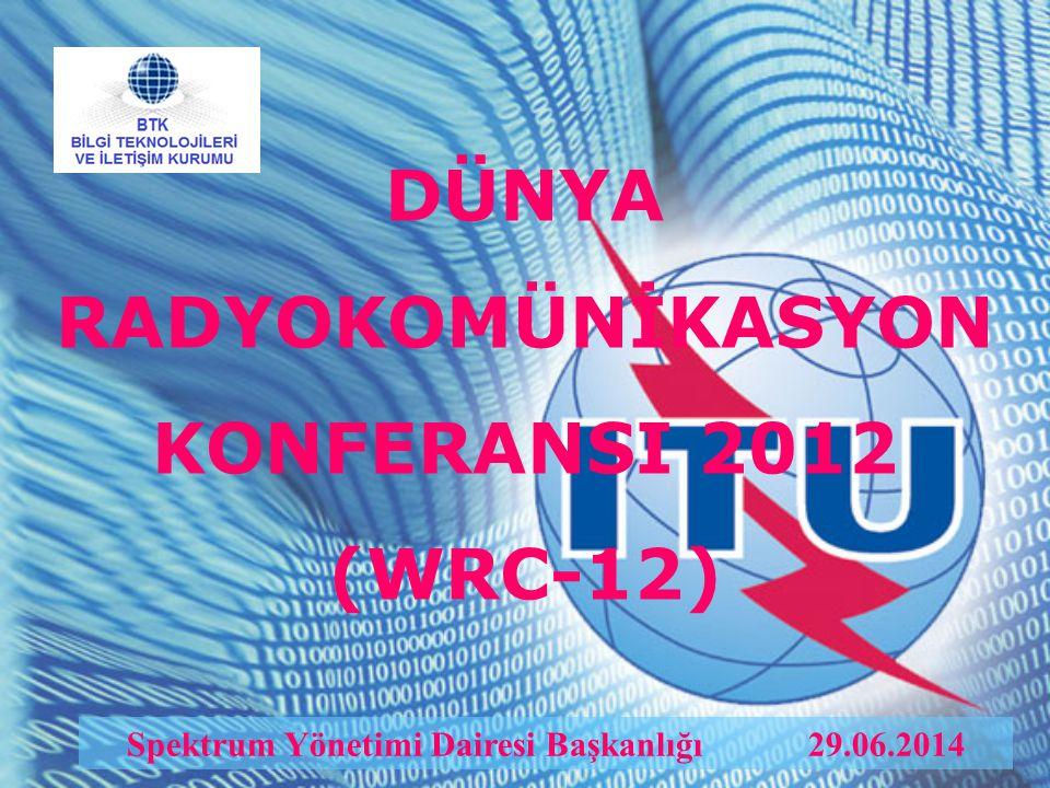 DÜNYA RADYOKOMÜNİKASYON KONFERANSI 2012 (WRC-12) Spektrum Yönetimi Dairesi Başkanlığı 29.06.2014