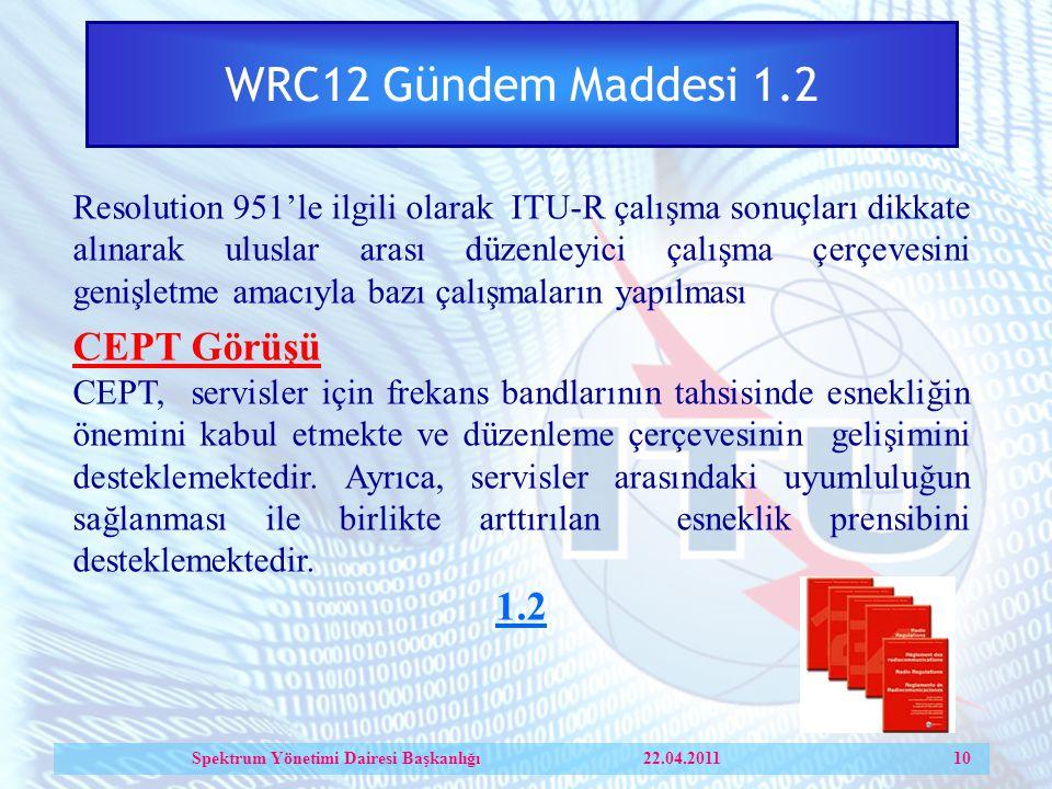 WRC12 Gündem Maddesi 1.2 Resolution 951'le ilgili olarak ITU-R çalışma sonuçları dikkate alınarak uluslar arası düzenleyici çalışma çerçevesini genişletme amacıyla bazı çalışmaların yapılması CEPT Görüşü CEPT, servisler için frekans bandlarının tahsisinde esnekliğin önemini kabul etmekte ve düzenleme çerçevesinin gelişimini desteklemektedir.