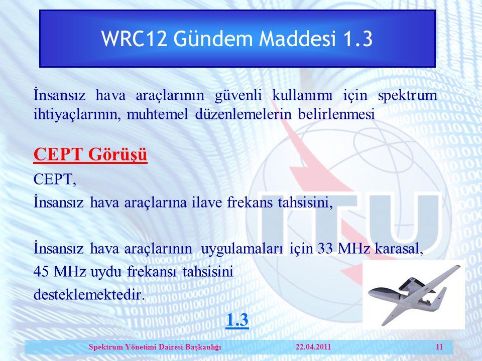 WRC12 Gündem Maddesi 1.3 İnsansız hava araçlarının güvenli kullanımı için spektrum ihtiyaçlarının, muhtemel düzenlemelerin belirlenmesi CEPT Görüşü CEPT, İnsansız hava araçlarına ilave frekans tahsisini, İnsansız hava araçlarının uygulamaları için 33 MHz karasal, 45 MHz uydu frekansı tahsisini desteklemektedir.