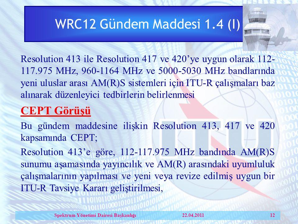 WRC12 Gündem Maddesi 1.4 (I) Resolution 413 ile Resolution 417 ve 420'ye uygun olarak 112- 117.975 MHz, 960-1164 MHz ve 5000-5030 MHz bandlarında yeni uluslar arası AM(R)S sistemleri için ITU-R çalışmaları baz alınarak düzenleyici tedbirlerin belirlenmesi CEPT Görüşü Bu gündem maddesine ilişkin Resolution 413, 417 ve 420 kapsamında CEPT; Resolution 413'e göre, 112-117.975 MHz bandında AM(R)S sunumu aşamasında yayıncılık ve AM(R) arasındaki uyumluluk çalışmalarının yapılması ve yeni veya revize edilmiş uygun bir ITU-R Tavsiye Kararı geliştirilmesi, Spektrum Yönetimi Dairesi Başkanlığı 22.04.2011 12