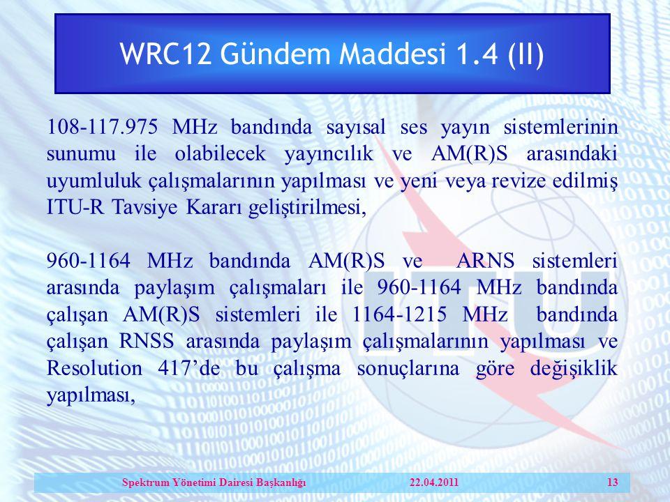WRC12 Gündem Maddesi 1.4 (II) 108-117.975 MHz bandında sayısal ses yayın sistemlerinin sunumu ile olabilecek yayıncılık ve AM(R)S arasındaki uyumluluk çalışmalarının yapılması ve yeni veya revize edilmiş ITU-R Tavsiye Kararı geliştirilmesi, 960-1164 MHz bandında AM(R)S ve ARNS sistemleri arasında paylaşım çalışmaları ile 960-1164 MHz bandında çalışan AM(R)S sistemleri ile 1164-1215 MHz bandında çalışan RNSS arasında paylaşım çalışmalarının yapılması ve Resolution 417'de bu çalışma sonuçlarına göre değişiklik yapılması, Spektrum Yönetimi Dairesi Başkanlığı 22.04.2011 13